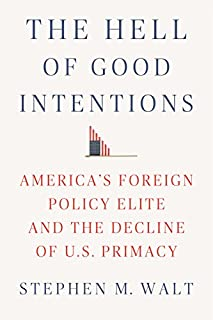 Book Cover: The Hell of Good Intentions: America's Foreign Policy Elite and the Decline of U.S. Primacy