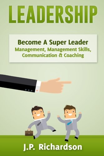 Leadership: Become A Super Leader - Management, Management Skills, Communication & Coaching (Business Skills, Influence, Persuasion, Body Language, Leadership Skills, Emotional Intelligence) by CreateSpace Independent Publishing Platform