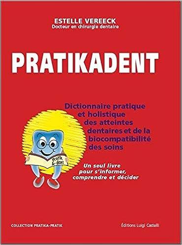 Amazon Fr Pratikadent Le Dictionnaire Pratique Holistique Et Psychosomatique Des Atteintes Dentaires De Leurs Soins Et Des Biocompatibilites Vereeck Estelle Livres