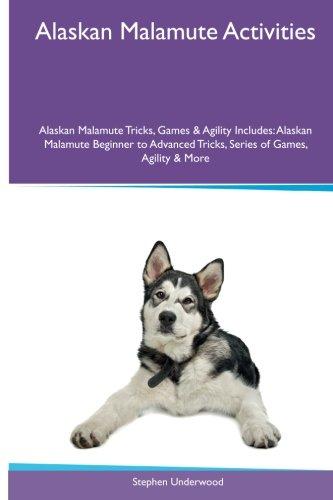 Download Alaskan Malamute Activities Alaskan Malamute Tricks, Games & Agility. Includes: Alaskan Malamute Beginner to Advanced Tricks, Series of Games, Agility and More PDF