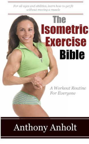 The Isometric Exercise Bible: A Workout Routine For Everyone (abs, building muscle, anti aging, exercise workout, home workout Book ()