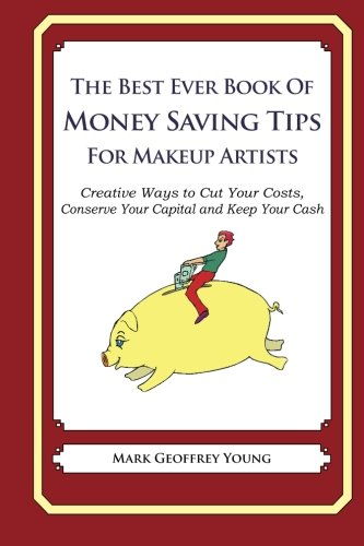 The Best Ever Book of Money Saving Tips for Makeup Artists: Creative Ways to Cut Your Costs,  Conserve Your Capital And Keep Your Cash