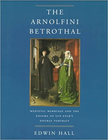 the arnolfini betrothal medieval marriage and the enigma of van eycks double portrait