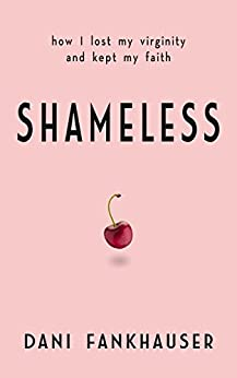 Shameless: How I lost my virginity and kept my faith by [Fankhauser, Dani]