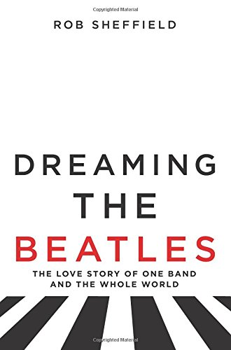 Dreaming the Beatles: The Love Story of One Band and the Whole World