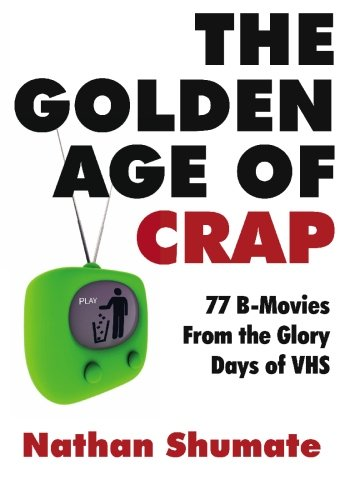 Read Online The Golden Age of Crap: 77 B-Movies From the Glory Days of VHS pdf epub