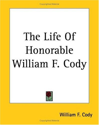 The Life of Honorable William F. Cody: Known as Buffalo Bill the Famous - Bill 1899 Buffalo