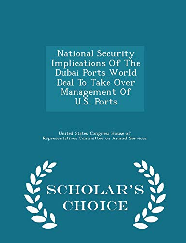 National Security Implications Of The Dubai Ports World Deal To Take Over Management Of U.S. Ports - Scholars Choice Edition United States Congress House of Represen