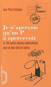 Je n'aperçois qu'un P à apercevoir et 100 autres moyens mnémoniques pour ne plus faire de fautes par Jean-Pierre Colignon
