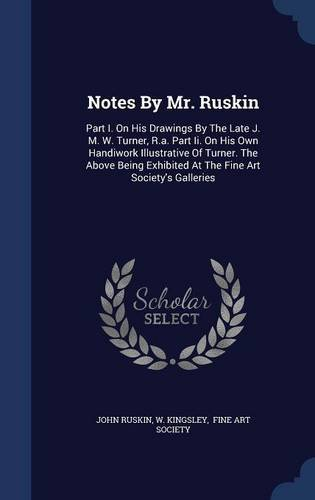 Download Notes By Mr. Ruskin: Part I. On His Drawings By The Late J. M. W. Turner, R.a. Part Ii. On His Own Handiwork Illustrative Of Turner. The Above Being Exhibited At The Fine Art Society's Galleries PDF