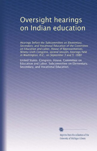 Oversight hearings on Indian education: Hearings before the Subcommittee on Elementary, Secondary, and Vocational Education of the Committee on ... Washington, D.C., on September 3 and 5, 1980