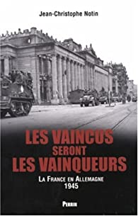Les vaincus seront les vainqueurs : Les français en Allemagne (1945) par Jean-Christophe Notin