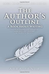 The Author's Outline: A Book About Writing: A Simple Starter's Guide to Writing a Book for Those That Don't Know Where to Start