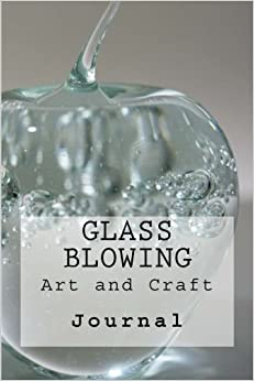 Glass Blowing: The Art and Skill of Glass Blowing : Journal (Volume 1)