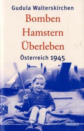 Bomben, Hamstern, Überleben: Österreich 1945