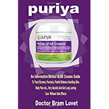 PURIYA: An Informative Mother of All Creams Guide To Treat Eczema, Psoriasis, Painful Redness Swelling Skin, Body Pain etc., Very Quickly And Get Long Lasting Cure Without Side Effects