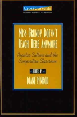 Miss Grundy Doesn't Teach Here Anymore: Popular Culture and the Composition Classroom (Crosscurrents)