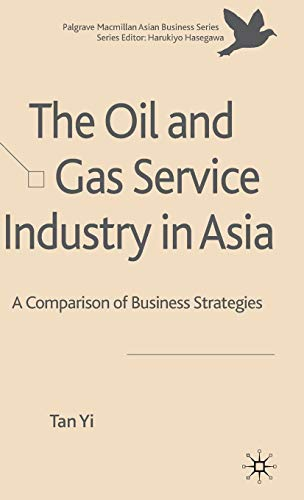 The Oil and Gas Service Industry in Asia: A Comparison of Business Strategies (Palgrave Macmillan Asian Business Series)