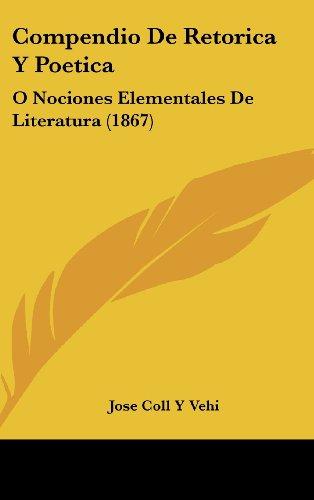 Compendio De Retorica Y Poetica: O Nociones Elementales De Literatura (1867) (Spanish Edition) [Jose Coll Y Vehi] (Tapa Dura)