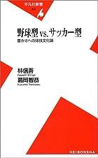 野球型 vs サッカー型  豊かさへの球技文化論 (平凡社新書)