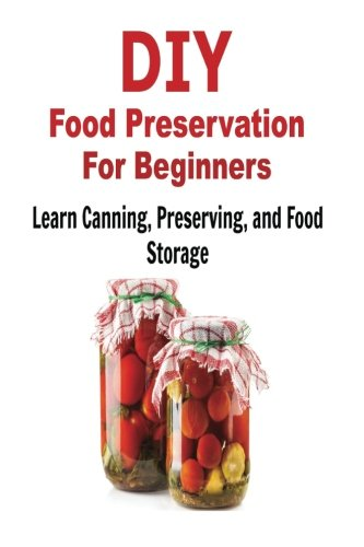 DIY Food Preservation for Beginners: Learn Canning, Preserving, and Food Storage: Food Preservation,  Food Preserving, Food Storage, Canning, Canning Guide