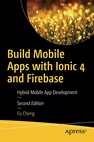 Build Mobile Apps with Ionic 4 and Firebase: Hybrid Mobile App Development (Hybrid Mobile)