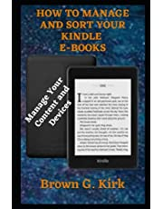HOW TO MANAGE AND SORT YOUR KINDLE E-BOOKS: A Simple Guide On How To Manage Kindle Content And Devices For Beginners And Seniors