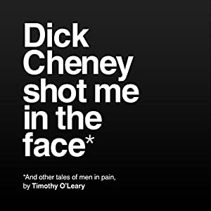 Dick Cheney Shot Me in the Face Audiobook
