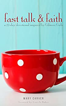 Fast Talk & Faith: A 22-Day Devotional Inspired by Gilmore Girls by [Carver, Mary]