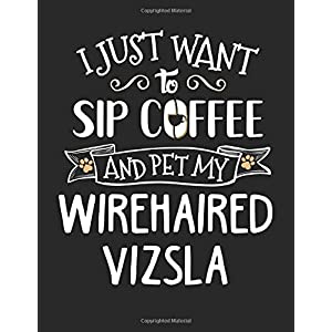 I Just Want to Sip Coffee and Pet My Wirehaired Vizsla: 8.5x11 Wirehaired Vizsla Dog Notebook Journal College Ruled Paper for Men & Women 43