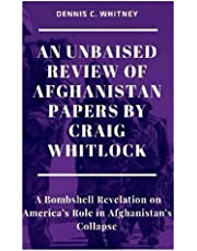 AN UNBAISED REVIEW OF AFGHANISTAN PAPERS BY CRAIG WHITLOCK: A Bombshell Revelation on America's Role in Afghanistan's Collapse