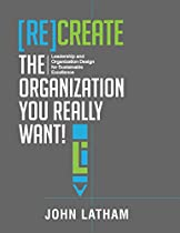 [RE]CREATE THE ORGANIZATION YOU REALLY WANT!: LEADERSHIP AND ORGANIZATION DESIGN FOR SUSTAINABLE EXCELLENCE.