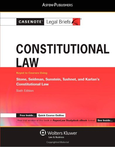 Casenote Legal Briefs: Constitutional Law, Keyed to Stone, Seidman, Sunstein, Tushnet and Karlan, 6th Edition