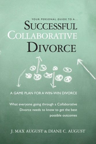 Your Personal Guide to a Successful Collaborative Divorce: What everyone going through a Collaborative Divorce needs to