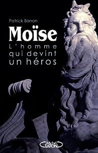 Moise, l'homme qui devint un héros par Patrick Banon
