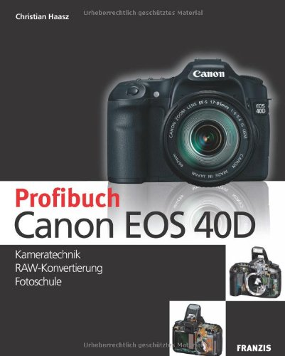 Das Profibuch Canon EOS 40D: Kameratechnik, RAW-Konvertierung, Fotoschule