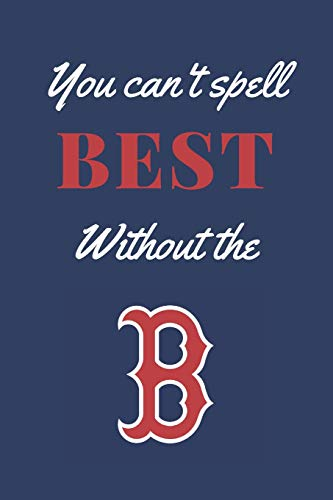 You can't spell best without the B: A lined notebook for the Boston Red Sox Baseball fan, 6x9 inches, 120 pages (Sports Fan Journals) - Red Sox Fan Gifts