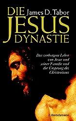 Die Jesus-Dynastie: Das verborgene Leben von Jesus und seiner Familie und der Ursprung des Christentums