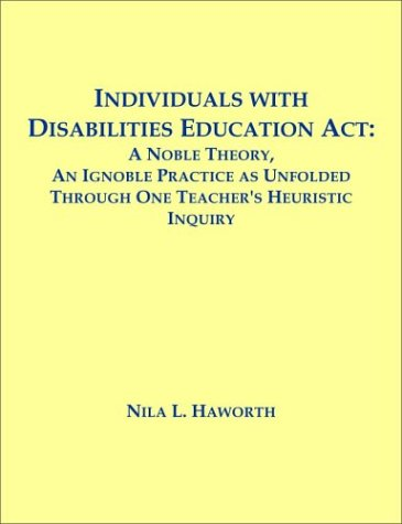 Download Individuals with Disabilities Education Act: A Noble Theory, An Ignoble Practice as Unfolded Through One Teacher's Heuristic Inquiry ebook