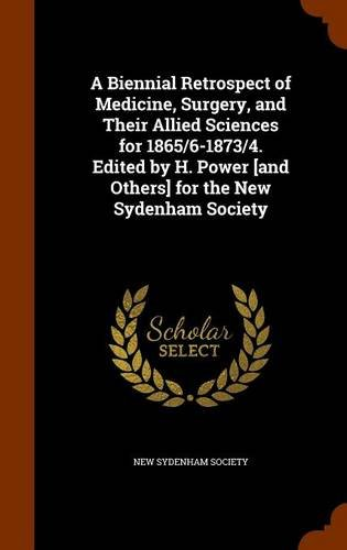 A Biennial Retrospect of Medicine, Surgery, and Their Allied Sciences for 1865/6-1873/4. Edited by H. Power [and Others] for the New Sydenham Society PDF