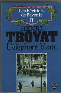 Les héritiers de l'avenir, tome 3 : L'éléphant blanc par Troyat