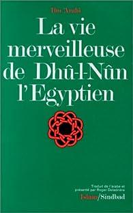 La vie merveilleuse de Dhû-l-Nûn l'Egyptien / Ibn'Arabî \; trad. de l'arabe, présenté et annoté par Roger Deladrière par  Ibn'Arabî