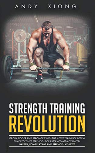 Strength Training Revolution: Grow Bigger and Stronger with the 4-Step Training System that Redefines Strength for Intermediate-Advanced Barbell, Powerlifting and Strength Athletes