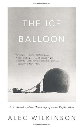 The Ice Balloon  S  A  Andree And The Heroic Age Of Arctic Exploration