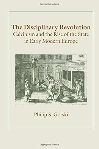 The Disciplinary Revolution: Calvinism and the Rise of the State in Early Modern Europe por Philip S. Gorski