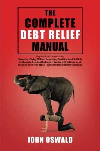 The Complete Debt Relief Manual  Step By Step Procedures For  Budgeting  Paying Off Debt  Negotiating Credit Card And Irs Debt Settlements  Avoiding     Repair   Without Debt Settlement Companies