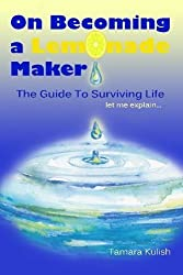 On Becoming a Lemonade Maker: How do we change, when life throws us many difficulties, so that we can become the Lemonade Makers? by Tamara Kulish (2014-03-09)