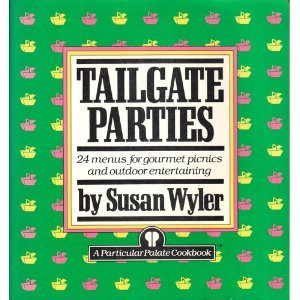 Tailgate Parties: 24 Menus for Gourmet Picnics and Outdoor Entertaining by Susan Wyler