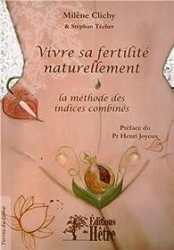 Vivre sa fertilité naturellement: la méthode des indices combinés par Milène Clichy