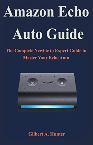 Amazon Echo Auto Guide: The Complete Newbie to Expert Guide to Master Your Echo Auto